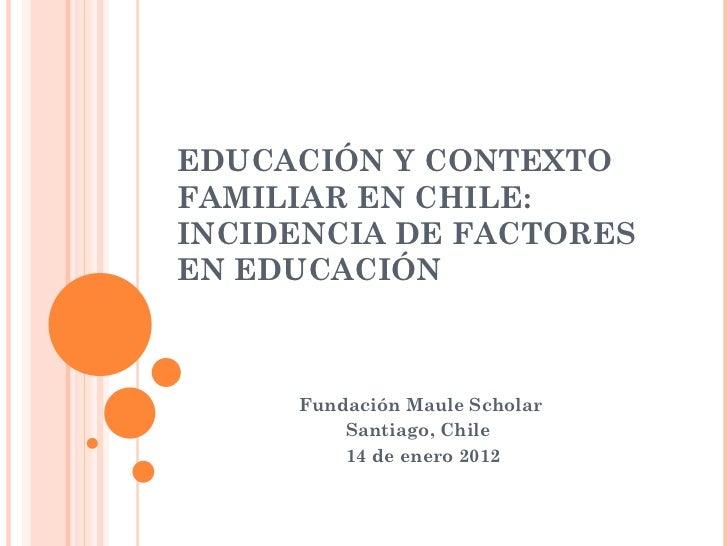 EDUCACIÓN Y CONTEXTO FAMILIAR EN CHILE: INCIDENCIA DE FACTORES EN EDUCACIÓN Fundación Maule Scholar Santiago, Chile 14 de ...