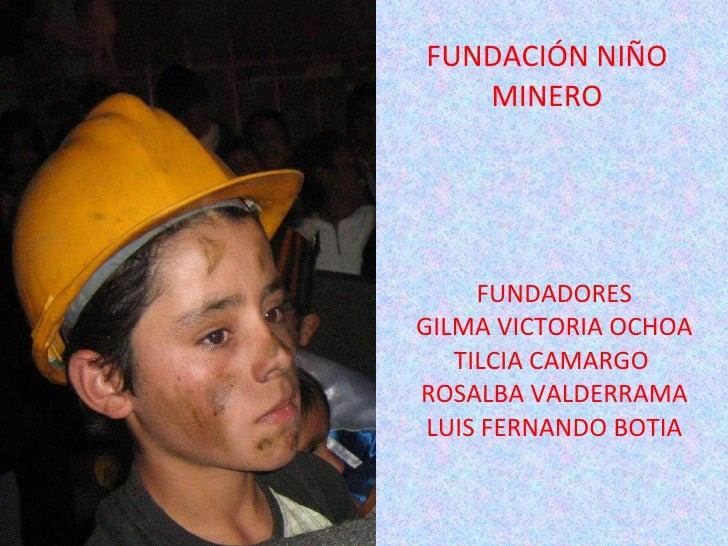 FUNDACIÓN   NIÑO   MINERO FUNDADORES GILMA VICTORIA OCHOA TILCIA CAMARGO  ROSALBA VALDERRAMA LUIS FERNANDO BOTIA