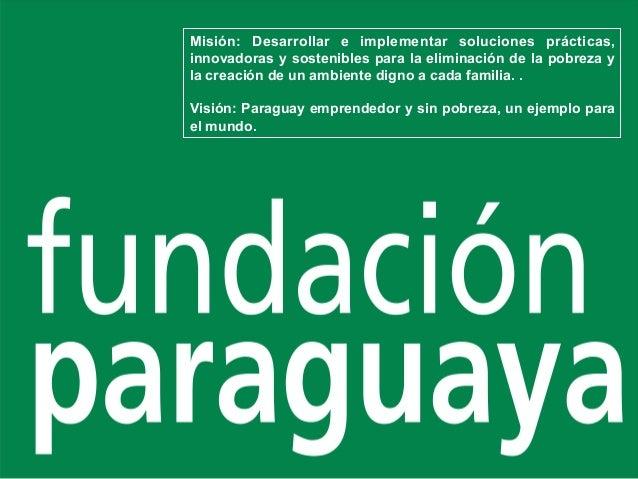 Misión: Desarrollar e implementar soluciones prácticas,innovadoras y sostenibles para la eliminación de la pobreza yla cre...