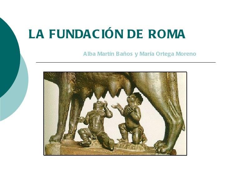 LA FUNDACIÓN DE ROMA Alba Martín Baños y María Ortega Moreno