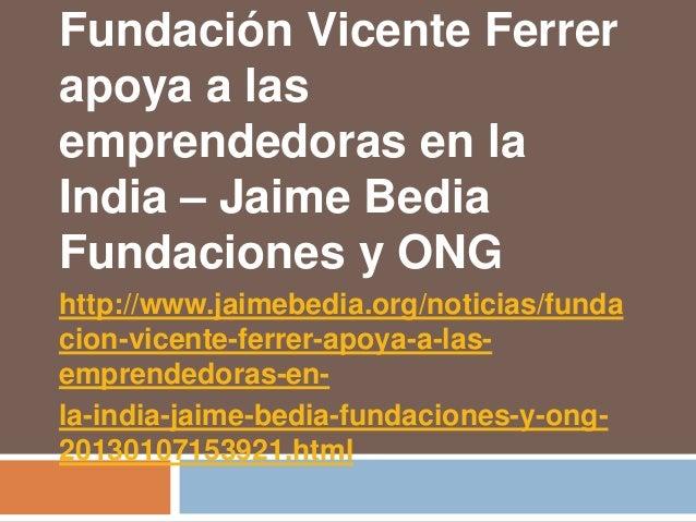 Fundación Vicente Ferrerapoya a lasemprendedoras en laIndia – Jaime BediaFundaciones y ONGhttp://www.jaimebedia.org/notici...
