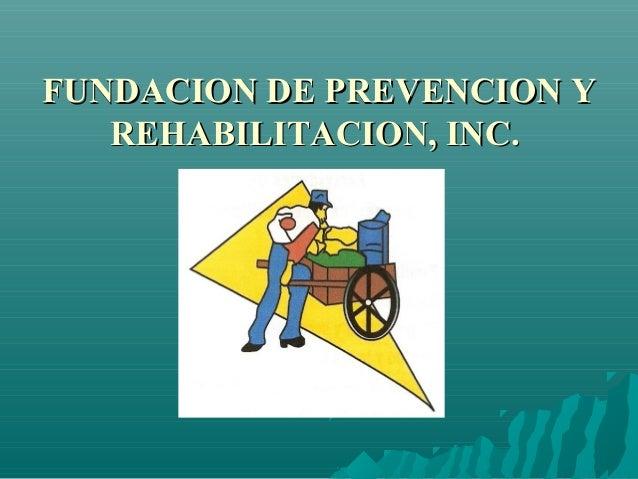 FUNDACION DE PREVENCION YFUNDACION DE PREVENCION Y REHABILITACION, INC.REHABILITACION, INC.