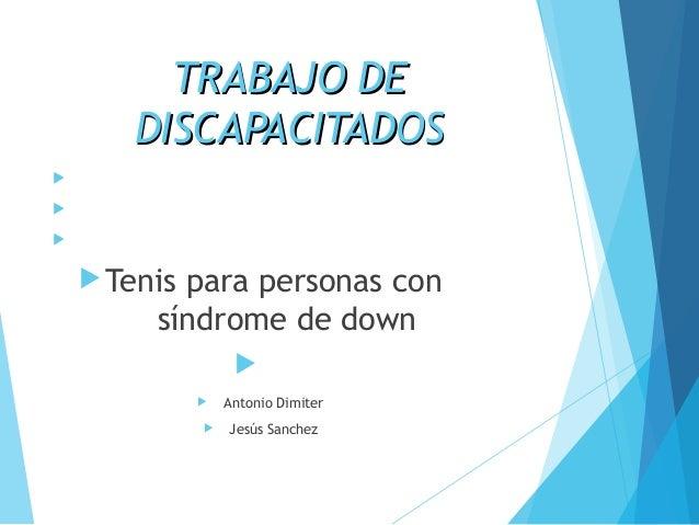 TTRRAABBAAJJOO DDEE  DDIISSCCAAPPAACCIITTAADDOOSS        Tenis para personas con  síndrome de down     Antonio Dimit...
