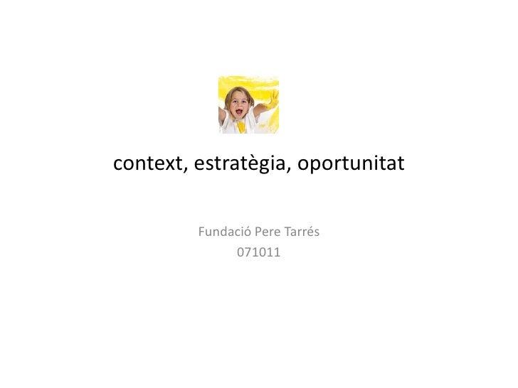 context, estratègia, oportunitat         Fundació Pere Tarrés              071011