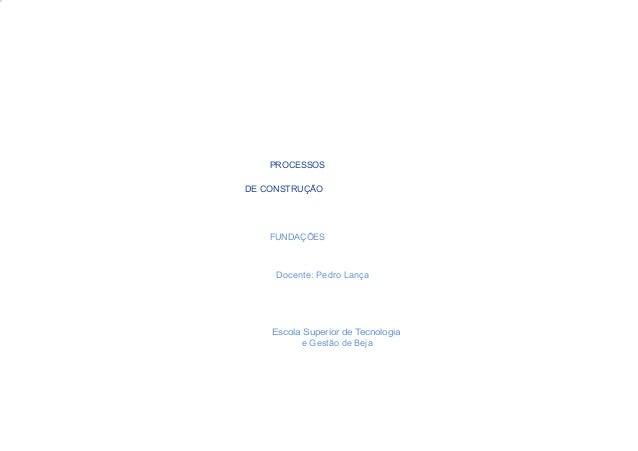 PROCESSOSDE CONSTRUÇÃO    FUNDAÇÕES     Docente: Pedro Lança    Escola Superior de Tecnologia          e Gestão de Beja