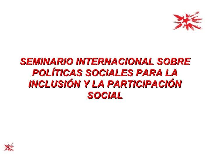 SEMINARIO INTERNACIONAL SOBRE POLÍTICAS SOCIALES PARA LA INCLUSIÓN Y LA PARTICIPACIÓN SOCIAL