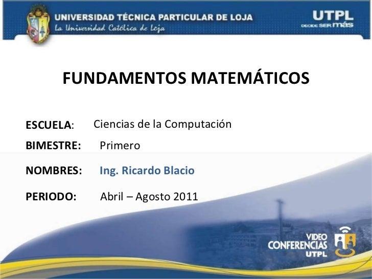 FUNDAMENTOS MATEMÁTICOS ESCUELA : NOMBRES: Ciencias de la Computación Ing. Ricardo Blacio BIMESTRE: Primero PERIODO: Abril...