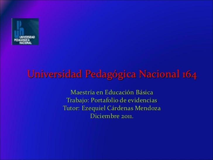 Universidad   Pedagógica Nacional 164 Maestría en Educación Básica Trabajo: Portafolio de evidencias Tutor: Ezequiel Cárde...