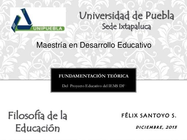 Universidad de Puebla Sede Ixtapaluca  Maestría en Desarrollo Educativo  FUNDAMENTACIÓN TEÓRICA Del Proyecto Educativo del...