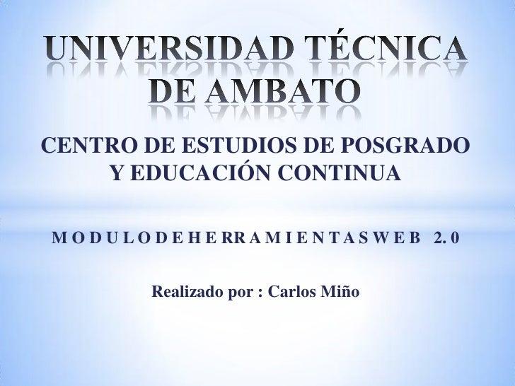 CENTRO DE ESTUDIOS DE POSGRADO    Y EDUCACIÓN CONTINUAM O D U L O D E H E RR A M I E N T A S W E B 2. 0           Realizad...