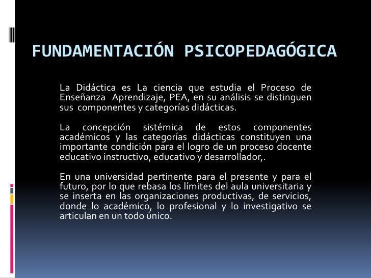 Fundamentación Psicopedagógica <br />La Didáctica es La ciencia que estudia el Proceso de Enseñanza  Aprendizaje, PEA, en ...