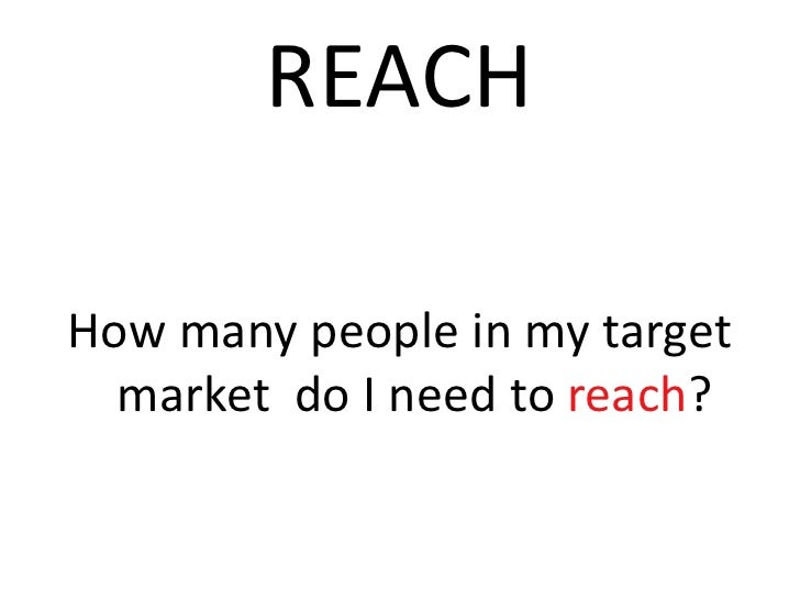 REACH<br />How many people in my target market  do I need to reach? <br />