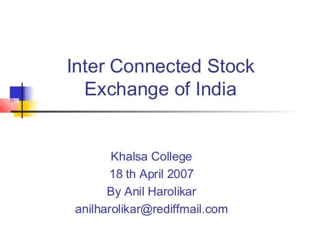 Inter Connected Stock Exchange of India Khalsa College 18 th April 2007 By Anil Harolikar anilharolikar@rediffmail.com
