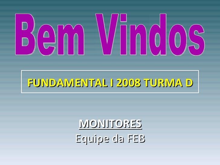 Bem Vindos MONITORES Equipe da FEB FUNDAMENTAL I 2008 TURMA D