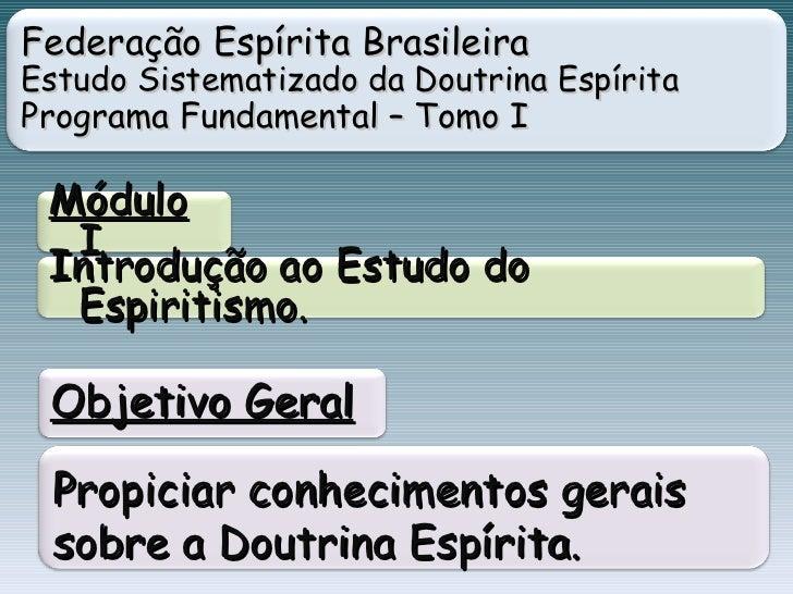 Federação Espírita Brasileira Estudo Sistematizado da Doutrina Espírita  Programa Fundamental – Tomo I Módulo  I Introduçã...
