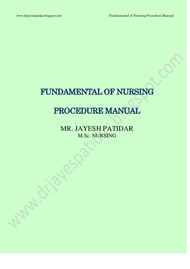 Fundamental of Nursing Procedure Manualwww.drjayeshpatidar.blogspot.comFUNDAMENTAL OF NURSINGPROCEDURE MANUALMR. JAYESH PA...
