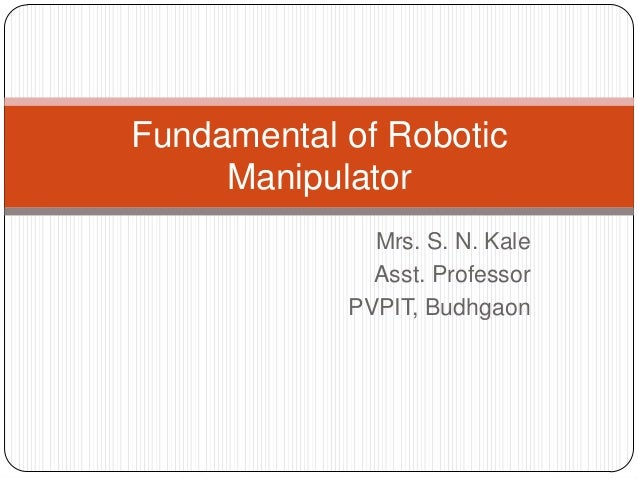 Mrs. S. N. Kale Asst. Professor PVPIT, Budhgaon Fundamental of Robotic Manipulator