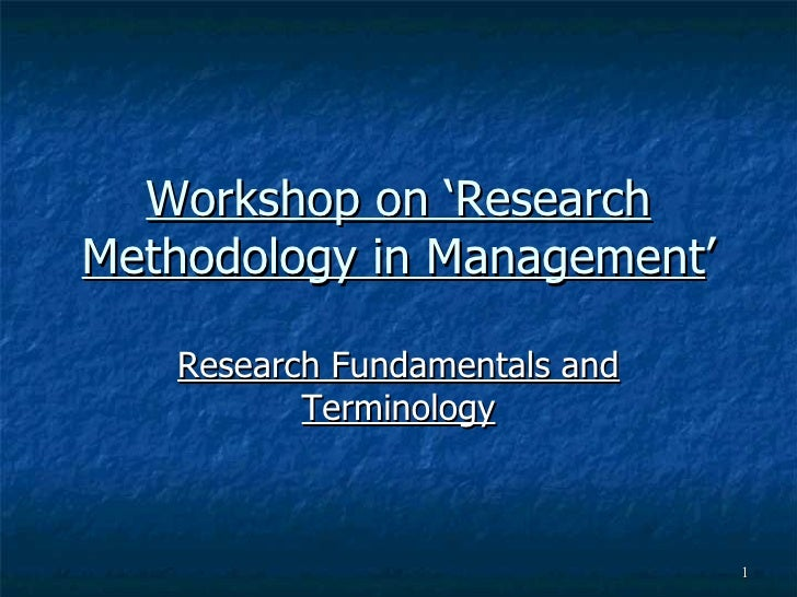 Workshop on 'Research Methodology in Management ' Research Fundamentals and Terminology