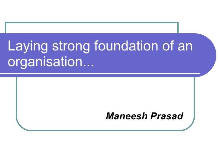 Laying strong foundation of an organisation... <ul><ul><li>Maneesh Prasad </li></ul></ul>