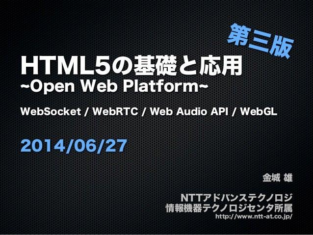 HTML5の基礎と応用 Open Web Platform WebSocket / WebRTC / Web Audio API / WebGL 2014/06/27 金城 雄 NTTアドバンステクノロジ 情報機器テクノロジセンタ所属 http...