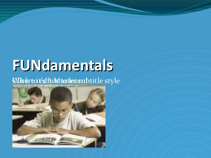FUNdamentals Where it's fun to learn!