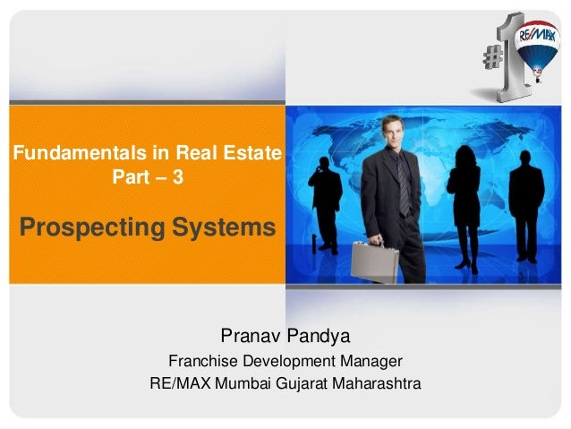 Fundamentals in Real Estate Part – 3 Prospecting Systems Pranav Pandya Franchise Development Manager RE/MAX Mumbai Gujarat...