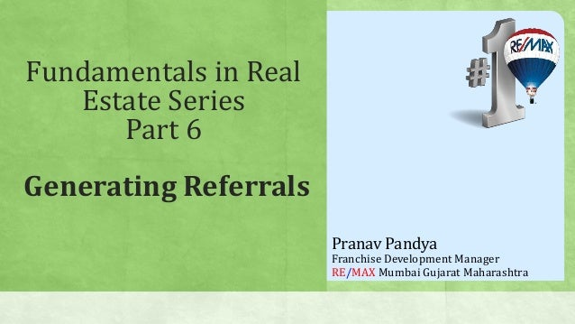 Fundamentals in Real Estate Series Part 6 Generating Referrals Pranav Pandya Franchise Development Manager RE/MAX Mumbai G...
