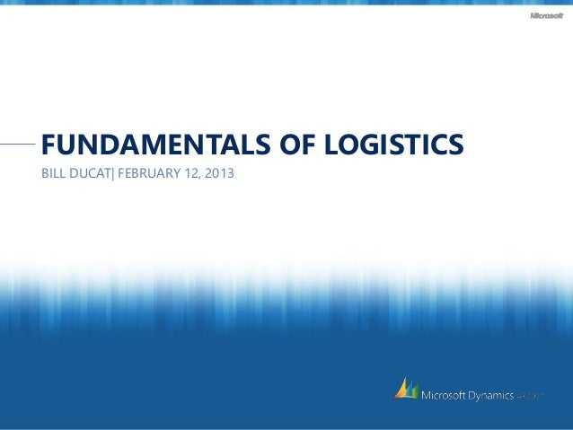FUNDAMENTALS OF LOGISTICS BILL DUCAT| FEBRUARY 12, 2013