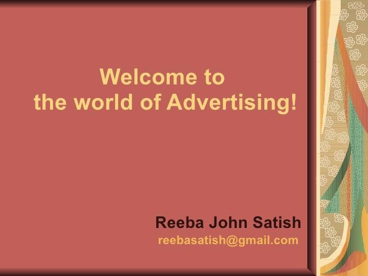 Welcome to  the world of Advertising! Reeba John Satish [email_address]