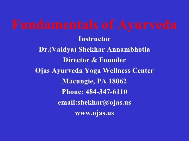 <ul><li>Fundamentals of Ayurveda </li></ul><ul><li>Instructor </li></ul><ul><li>Dr.(Vaidya) Shekhar Annambhotla </li></ul>...