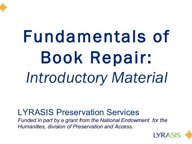 Fundamentals of Book Repair: Introductory Material LYRASIS Preservation Services Funded in part by a grant from the Nation...