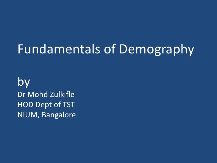 Fundamentals of Demographyby Dr MohdZulkifleHOD Dept of TSTNIUM, Bangalore<br />
