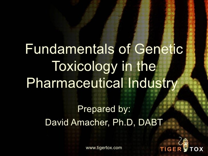 Fundamentals of Genetic Toxicology in the Pharmaceutical Industry  Prepared by: David Amacher, Ph.D, DABT www.tigertox.com