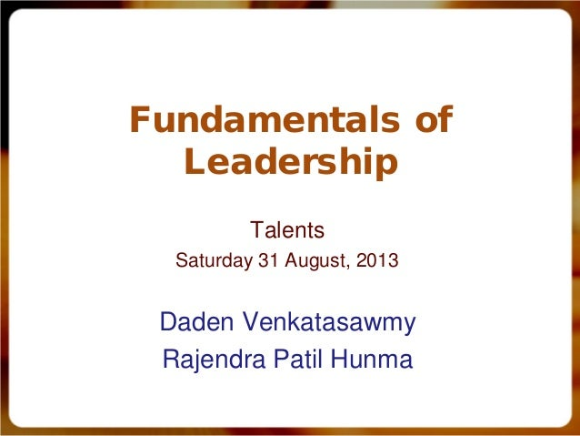 Fundamentals of Leadership Talents Saturday 31 August, 2013 Daden Venkatasawmy Rajendra Patil Hunma