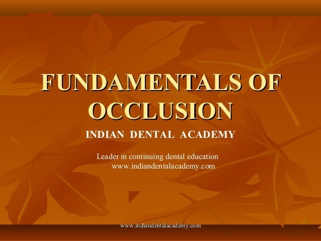 FUNDAMENTALS OFFUNDAMENTALS OF OCCLUSIONOCCLUSION INDIAN DENTAL ACADEMY Leader in continuing dental education www.indiande...
