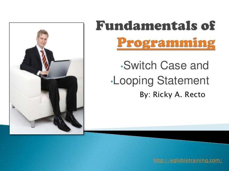 •Switch Case and•Looping Statement     By: Ricky A. Recto        http://eglobiotraining.com/