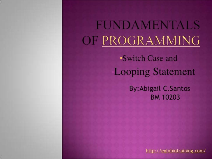 •Switch Case and•Looping   Statement   By:Abigail C.Santos         BM 10203        http://eglobiotraining.com/