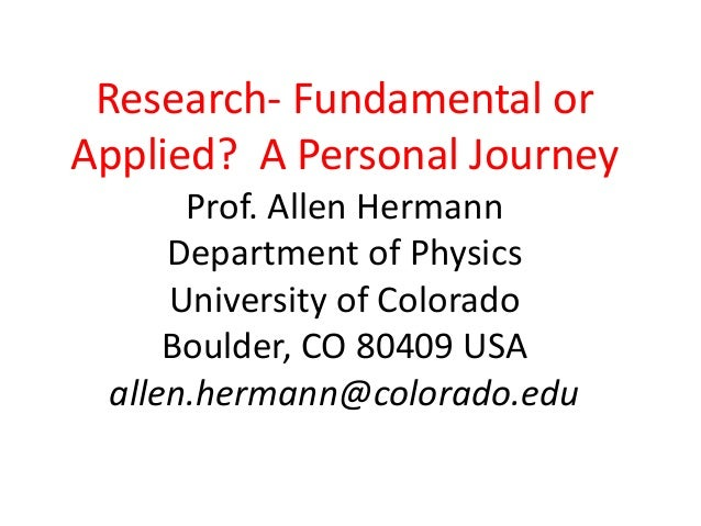 Research- Fundamental or Applied? A Personal Journey Prof. Allen Hermann Department of Physics University of Colorado Boul...