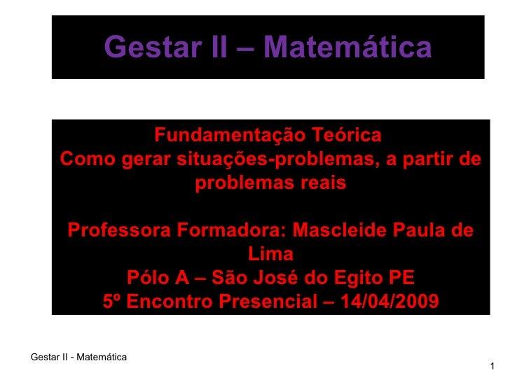 Gestar II – Matemática Fundamentação Teórica  Como gerar situações-problemas, a partir de problemas reais Professora Forma...
