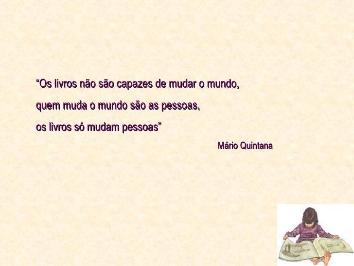 """"""" Os livros não são capazes de mudar o mundo,  quem muda o mundo são as pessoas,  os livros só mudam pessoas"""" Mário Quintana"""