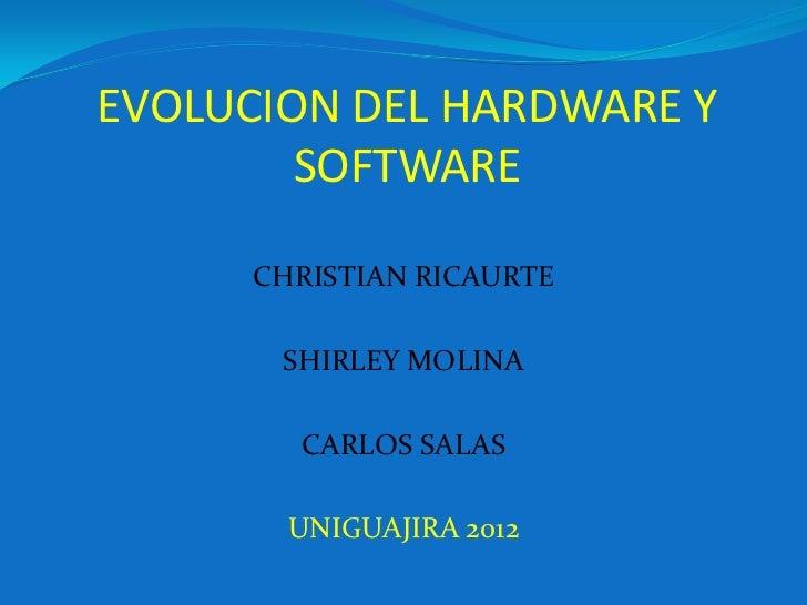 EVOLUCION DEL HARDWARE Y        SOFTWARE      CHRISTIAN RICAURTE       SHIRLEY MOLINA        CARLOS SALAS        UNIGUAJIR...