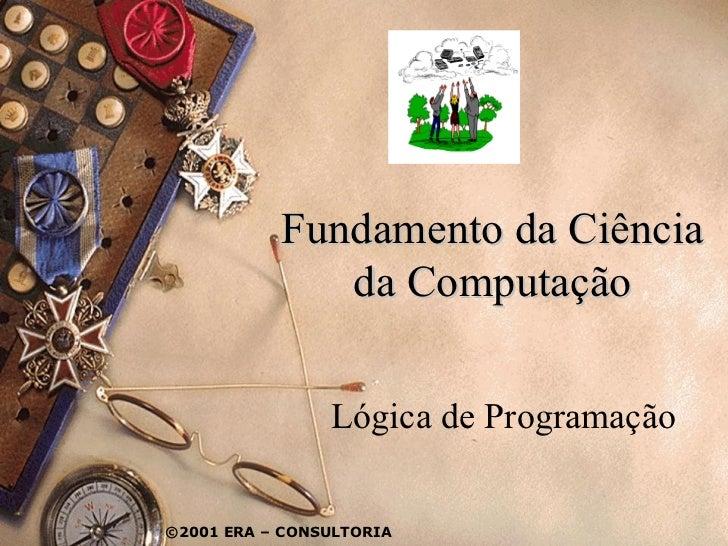 Fundamento da Ciência              da Computação                Lógica de Programação©2001 ERA – CONSULTORIA