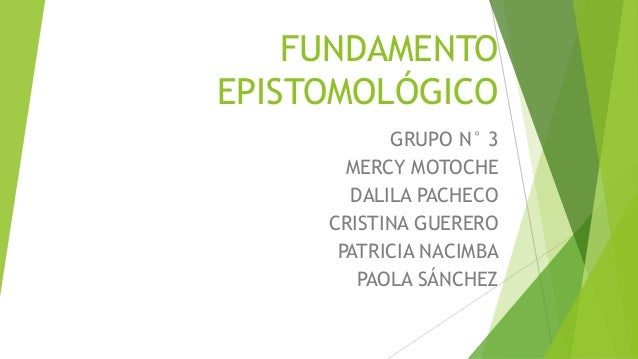 FUNDAMENTO EPISTOMOLÓGICO GRUPO N° 3 MERCY MOTOCHE DALILA PACHECO CRISTINA GUERERO PATRICIA NACIMBA PAOLA SÁNCHEZ