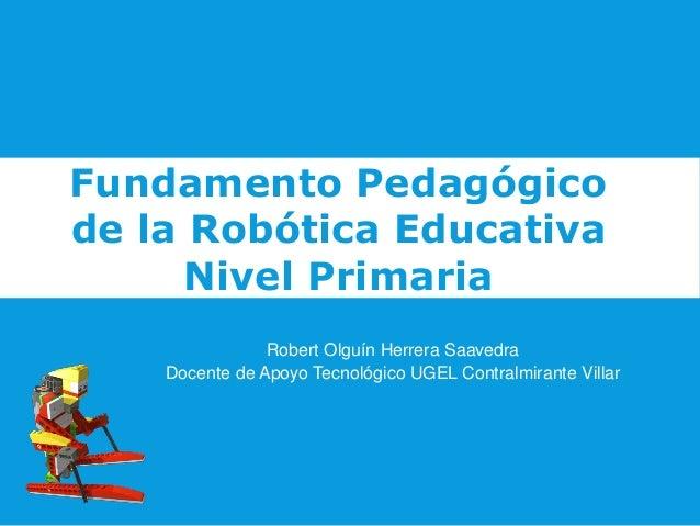 Fundamento Pedagógico de la Robótica Educativa Nivel Primaria Robert Olguín Herrera Saavedra Docente de Apoyo Tecnológico ...
