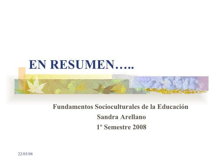 EN RESUMEN….. Fundamentos Socioculturales de la Educación  Sandra Arellano 1º Semestre 2008 03/06/09