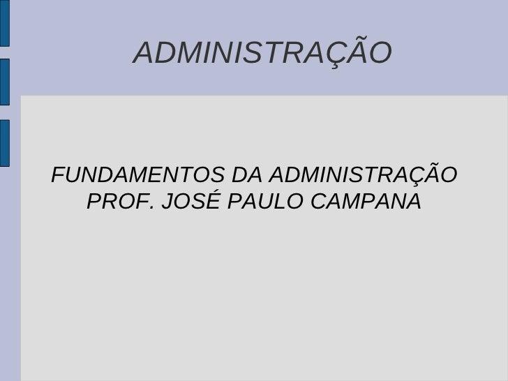 ADMINISTRAÇÃO FUNDAMENTOS DA ADMINISTRAÇÃO PROF. JOSÉ PAULO CAMPANA