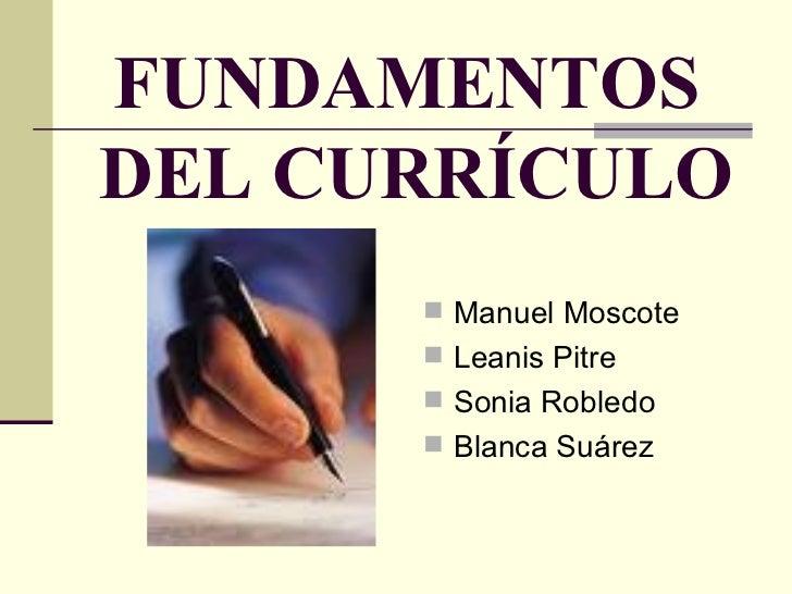 FUNDAMENTOS  DEL CURRÍCULO <ul><li>Manuel Moscote </li></ul><ul><li>Leanis Pitre </li></ul><ul><li>Sonia Robledo </li></ul...
