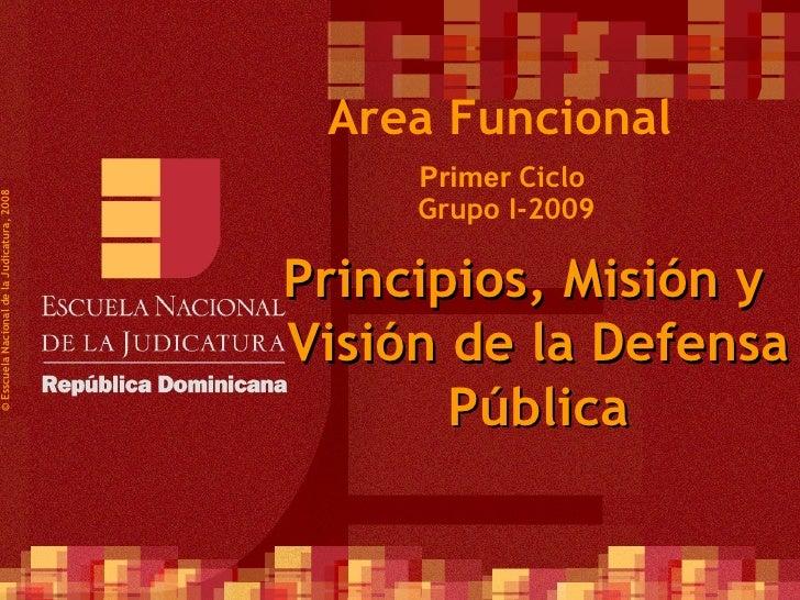 Primer  Ciclo  Grupo I-2009 ©  Esscuela Nacional de la Judicatura, 2008 Area Funcional Principios, Misión y Visión de la D...