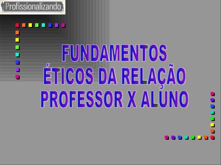 FUNDAMENTOS ÉTICOS DA RELAÇÃO PROFESSOR X ALUNO