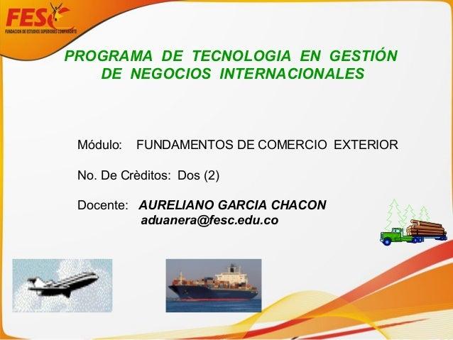 PROGRAMA DE TECNOLOGIA EN GESTIÓN DE NEGOCIOS INTERNACIONALES Módulo: FUNDAMENTOS DE COMERCIO EXTERIOR No. De Crèditos: Do...